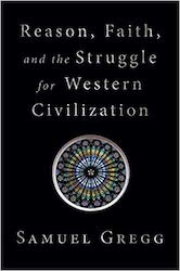 'Reason, Faith, and the Struggle for Western Civilization' by Samuel Gregg.