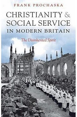 """Christianity and Social Service in Modern Britain: The Disinherited Spirit"" by Frank Porchaska."